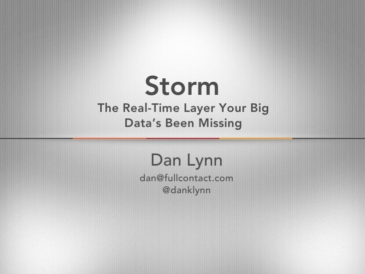 StormThe Real-Time Layer Your Big    Data's Been Missing        Dan Lynn      dan@fullcontact.com          @danklynn