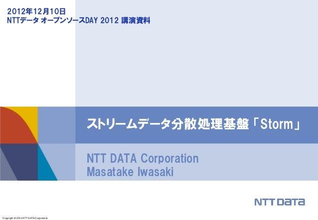 Copyright © 2013 NTT DATA CorporationNTT DATA CorporationMasatake Iwasakiストリームデータ分散処理基盤 「Storm」2012年12月10日NTTデータ オープンソースDA...