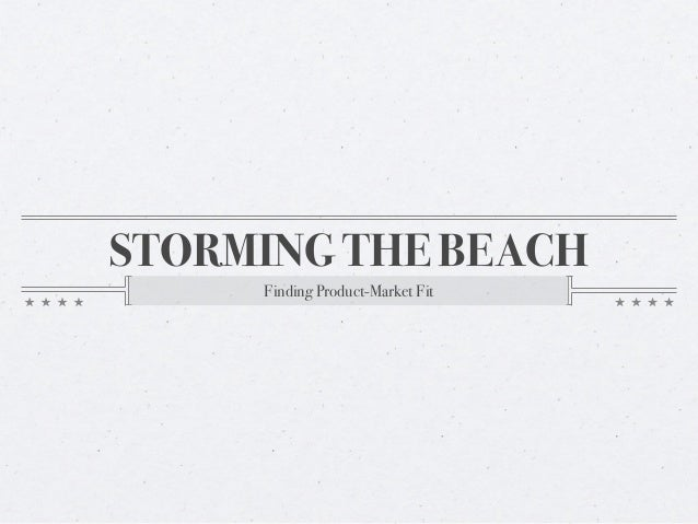 STORMING THE BEACH     Finding Product-Market Fit