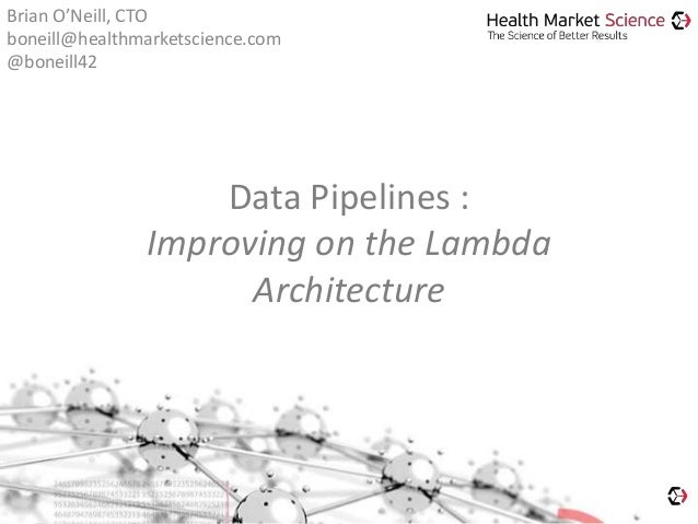Data Pipelines : Improving on the Lambda Architecture Brian O'Neill, CTO boneill@healthmarketscience.com @boneill42