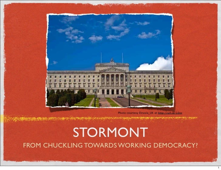 Photo courtesy Etrusia_UK at http://url.ie/10nr                STORMONT FROM CHUCKLING TOWARDS WORKING DEMOCRACY?         ...