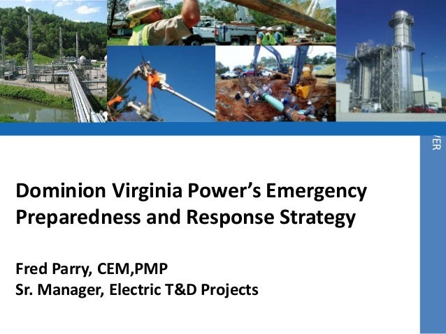 DOMINION VIRGINIA POWERDominion Virginia Power's EmergencyPreparedness and Response StrategyFred Parry, CEM,PMPSr. Manager...