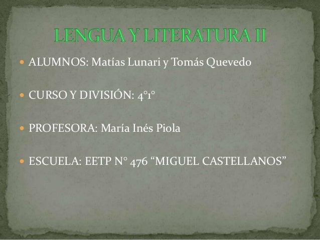 """ ALUMNOS: Matías Lunari y Tomás Quevedo CURSO Y DIVISIÓN: 4°1° PROFESORA: María Inés Piola ESCUELA: EETP N° 476 """"MIGUE..."""
