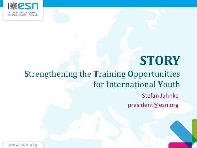STORY Strengthening the Training Opportunities for International Youth Stefan Jahnke president@esn.org
