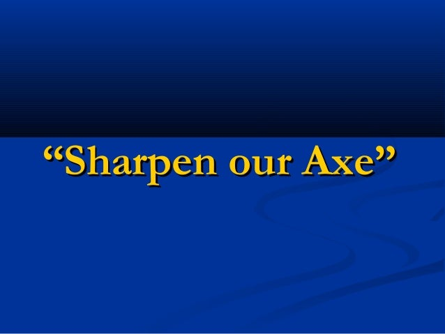 """Sharpen our Axe"""