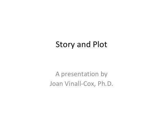 Story and Plot A presentation by Joan Vinall-Cox, Ph.D.