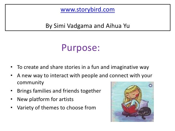 www.storybird.com              By Simi Vadgama and Aihua Yu                    Purpose:• To create and share stories in a ...