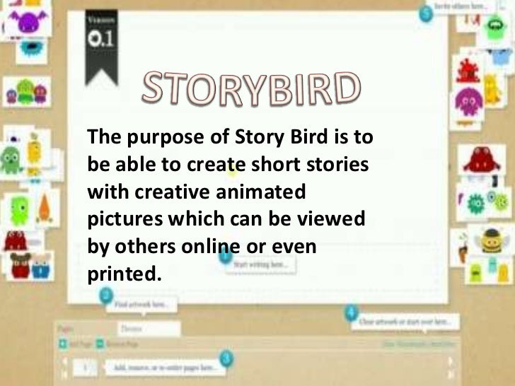 The purpose of Story Bird is tobe able to create short storieswith creative animatedpictures which can be viewedby others ...