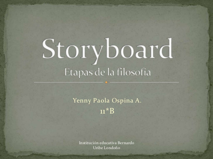Yenny Paola Ospina A.<br />11*B<br />StoryboardEtapas de la filosofía<br />Institución educativa Bernardo <br />Uribe Lond...