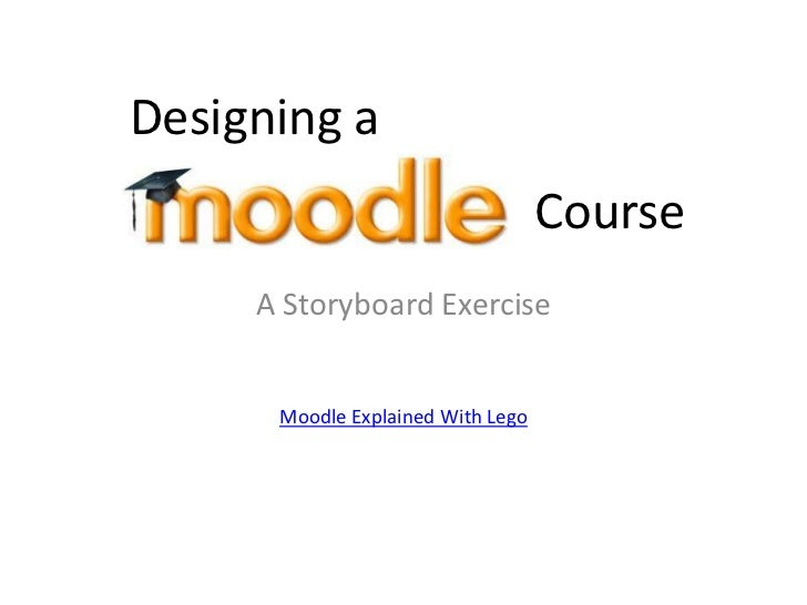 Designing a <br />Course<br />A Storyboard Exercise<br />Moodle Explained With Lego<br />