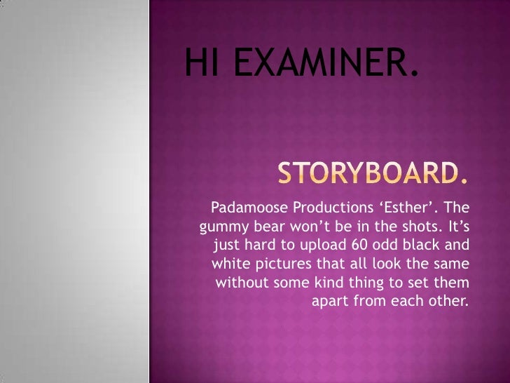 "HI EXAMINER. Padamoose Productions ""Esther"". Thegummy bear won""t be in the shots. It""s  just hard to upload 60 odd black a..."