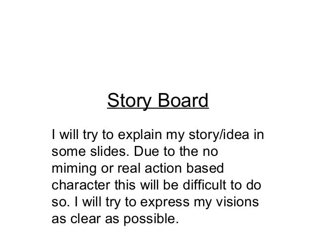 Story BoardI will try to explain my story/idea insome slides. Due to the nomiming or real action basedcharacter this will ...