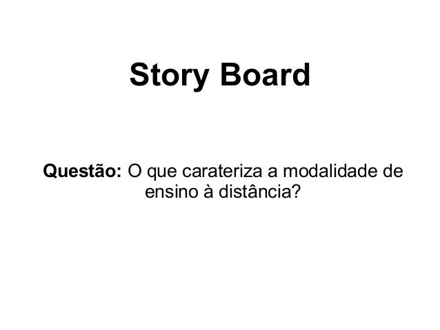 Story BoardQuestão: O que carateriza a modalidade deensino à distância?