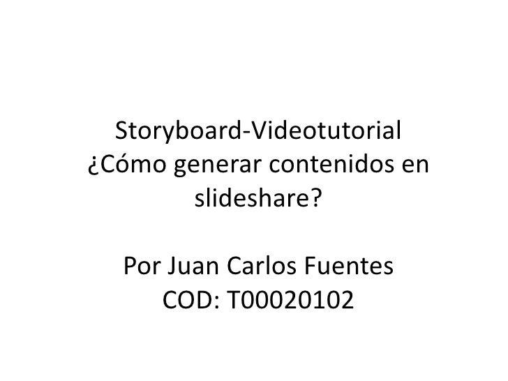 Storyboard-Videotutorial¿Cómo generar contenidos en        slideshare?  Por Juan Carlos Fuentes     COD: T00020102