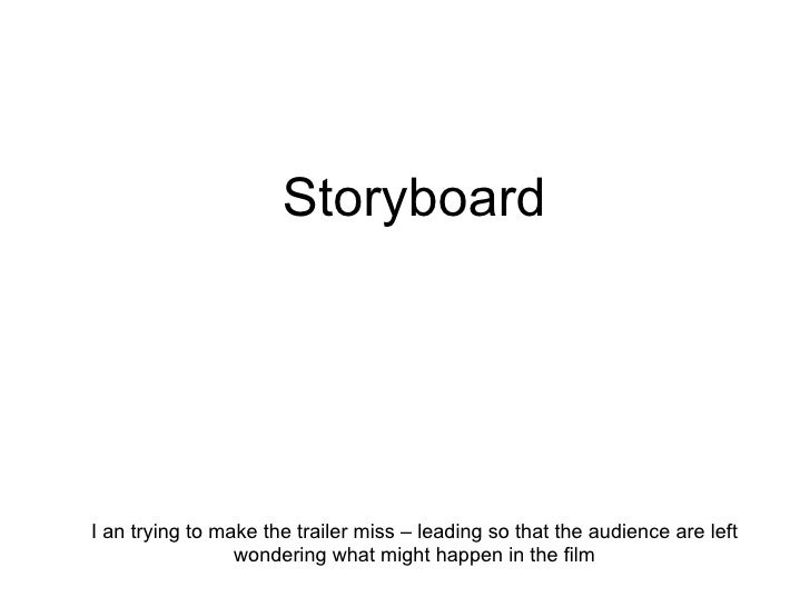 Storyboard I an trying to make the trailer miss – leading so that the audience are left wondering what might happen in the...