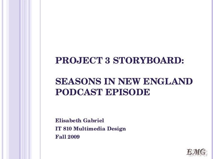 PROJECT 3 STORYBOARD: SEASONS IN NEW ENGLAND PODCAST EPISODE Elisabeth Gabriel IT 810 Multimedia Design Fall 2009