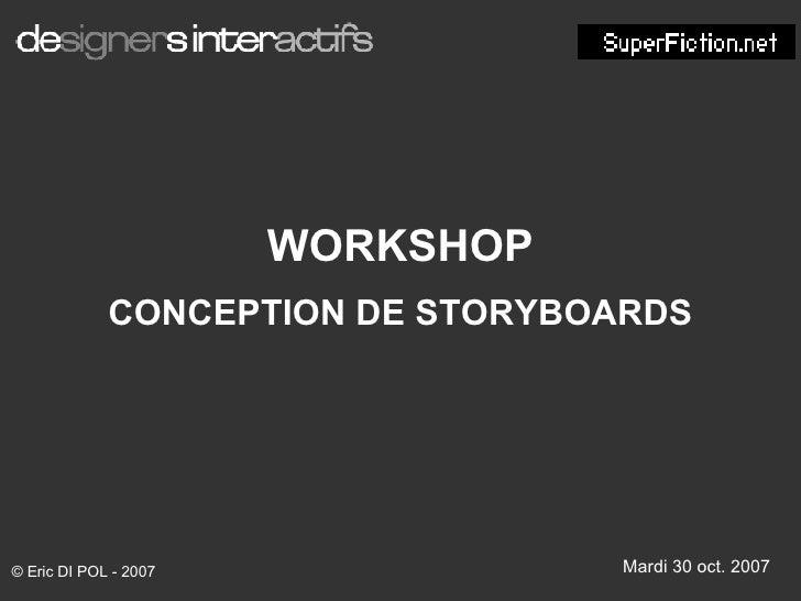 WORKSHOP CONCEPTION DE STORYBOARDS Mardi 30 oct. 2007 © Eric DI POL - 2007