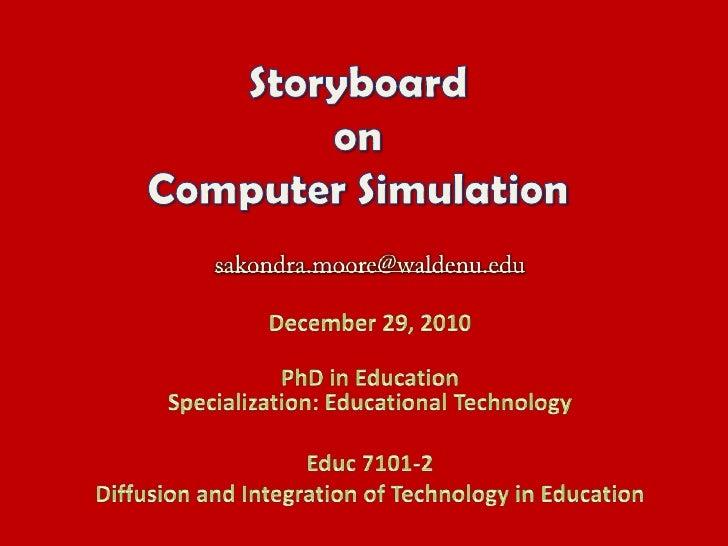 Storyboard on Computer Simulation<br />sakondra.moore@waldenu.edu<br />December 29, 2010<br />PhD in EducationSpecializati...