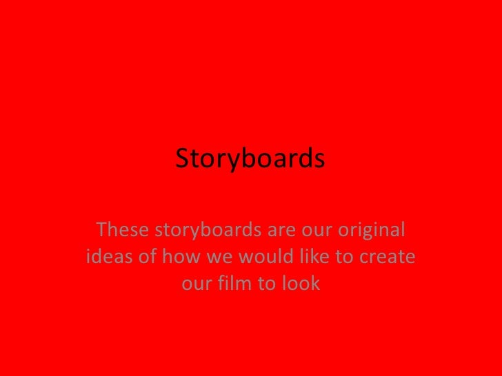 Storyboards<br />These storyboards are our original ideas of how we would like to create our film to look<br />