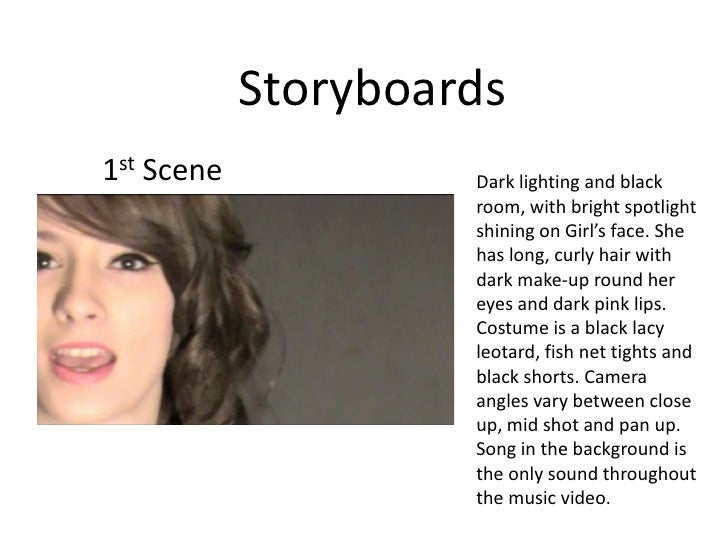 Storyboards<br />1st Scene<br />Dark lighting and black room, with bright spotlight shining on Girl's face. She has long, ...
