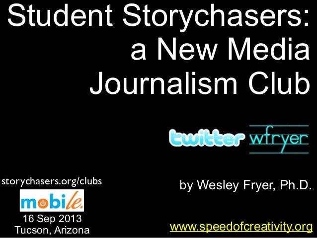by Wesley Fryer, Ph.D. Student Storychasers: a New Media Journalism Club www.speedofcreativity.org 16 Sep 2013 Tucson, Ari...
