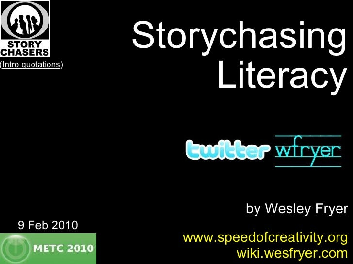 Storychasing Literacy by Wesley Fryer www.speedofcreativity.org wiki.wesfryer.com 9 Feb 2010 ( Intro quotations )