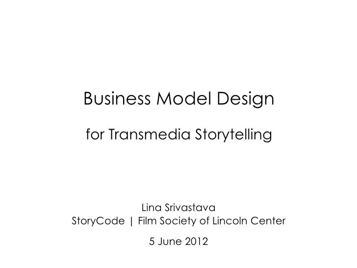 Business Model Design  for Transmedia Storytelling             Lina SrivastavaStoryCode | Film Society of Lincoln Center  ...