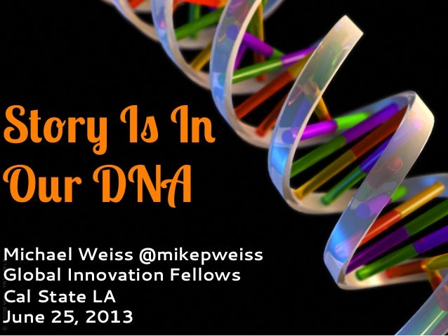Story Is InOur DNAMichael Weiss @mikepweissGlobal Innovation FellowsCal State LAJune 25, 2013