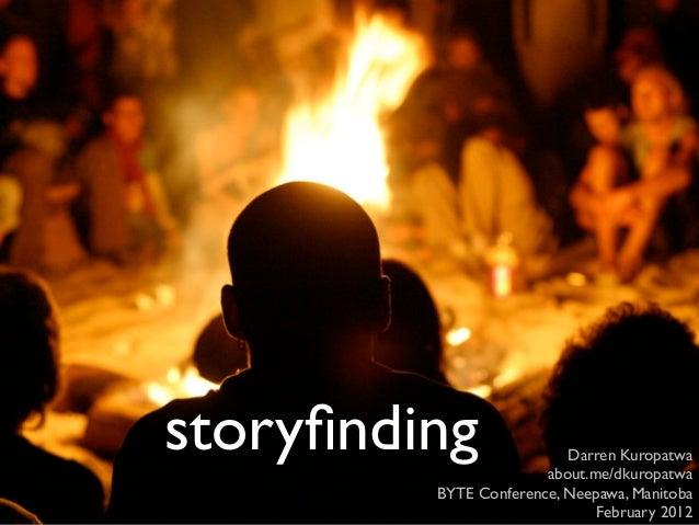 storyfinding               Darren Kuropatwa                       about.me/dkuropatwa         BYTE Conference, Neepawa, Man...
