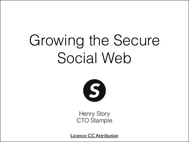 Growing the Secure Social Web  Henry Story CTO Stample Licence: CC Attribution