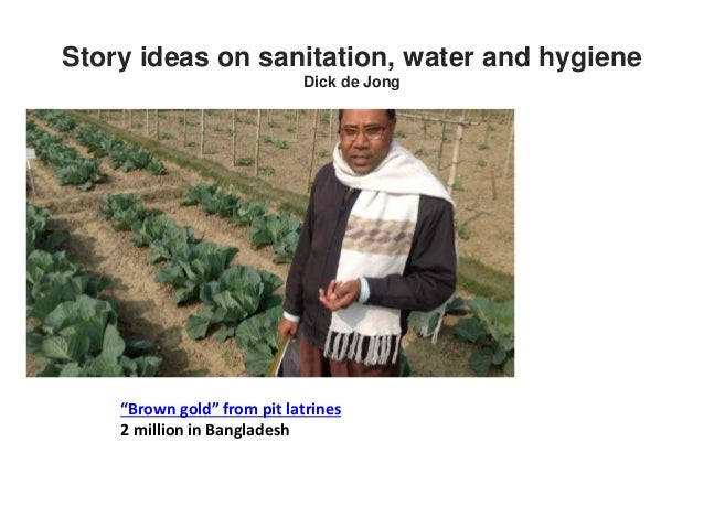 "Story ideas on sanitation, water and hygiene Dick de Jong ""Brown gold"" from pit latrines 2 million in Bangladesh"