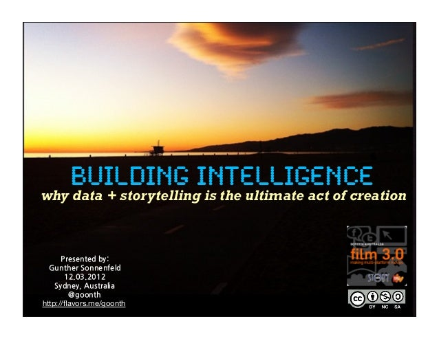 BUILDING INTELLIGENCE why data + storytelling is the ultimate act of creation Presented