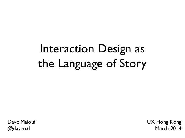 Interaction Design as the Language of Story Dave Malouf @daveixd UX Hong Kong March 2014
