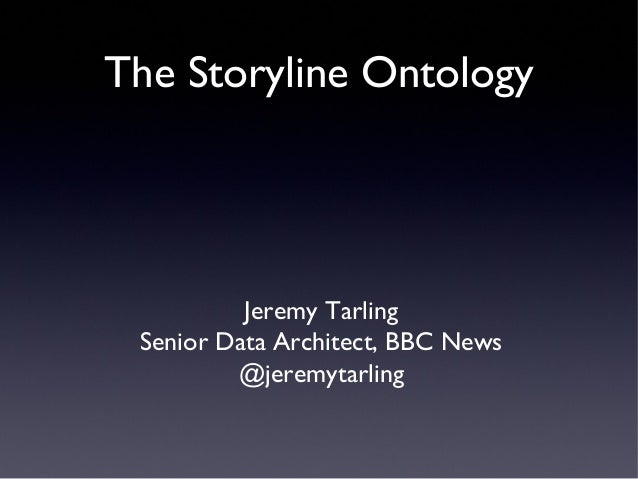The Storyline Ontology  Jeremy Tarling Senior Data Architect, BBC News @jeremytarling