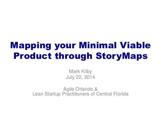 Mapping your Minimal Viable Product through StoryMaps Mark Kilby July 22, 2014 Agile Orlando & Lean Startup Practitioners ...