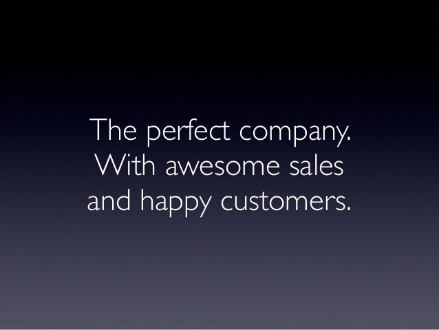 The perfect company. With awesome sales  and happy customers.