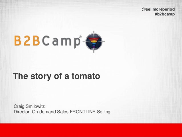 The story of a tomato Craig Smilowitz Director, On-demand Sales FRONTLINE Selling @sellmoreperiod #b2bcamp