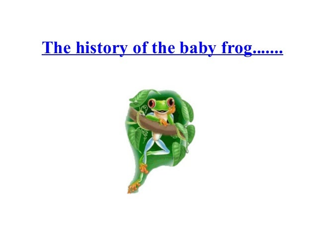 The history of the baby frog.......