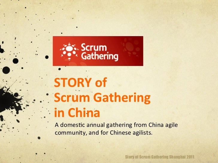STORY of Scrum Gathering in China A domes(c annual gathering from China agile community, and ...