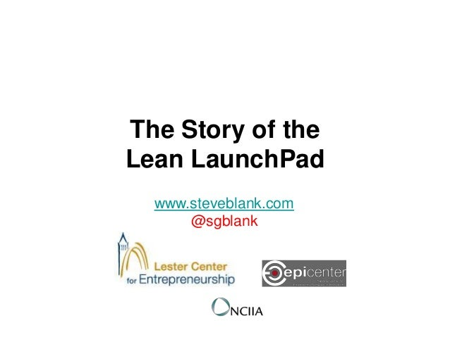 The Story of theLean LaunchPad  www.steveblank.com      @sgblank