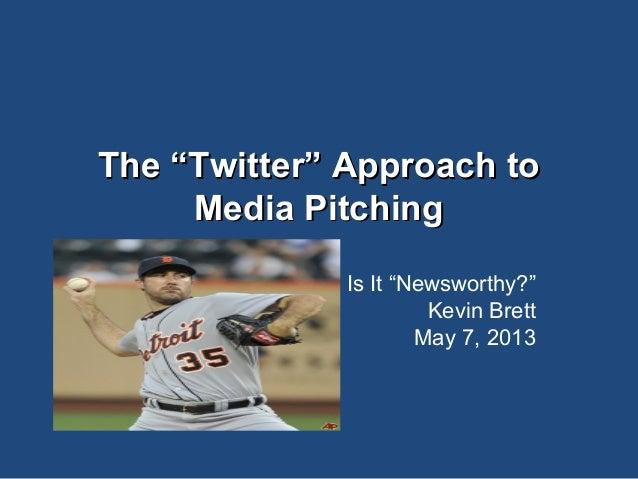 "The ""Twitter"" Approach toThe ""Twitter"" Approach to Media PitchingMedia Pitching Is It ""Newsworthy?"" Kevin Brett May 7, 2013"