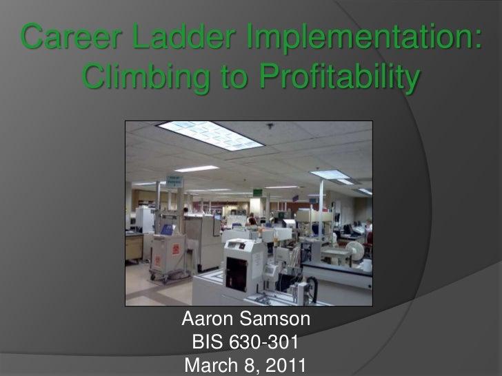 Career Ladder Implementation: Climbing to Profitability<br />Aaron Samson<br />Aaron Samson<br />BIS 630-301<br />March 8,...