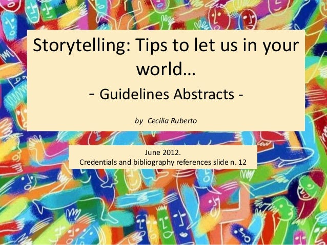 Storytelling: Tips to let us in your world… - Guidelines Abstracts - by Cecilia Ruberto June 2012. Credentials and bibliog...