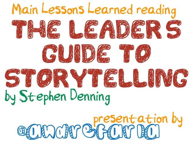 Main Lessons Learned readingThe Leaders  Guide toStorytellingby Stephen Denning       presentation by @andrefaria