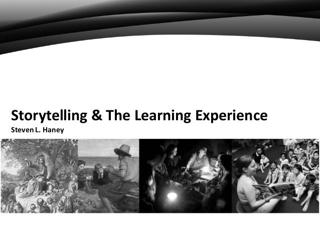 Storytelling & The Learning Experience Steven L. Haney
