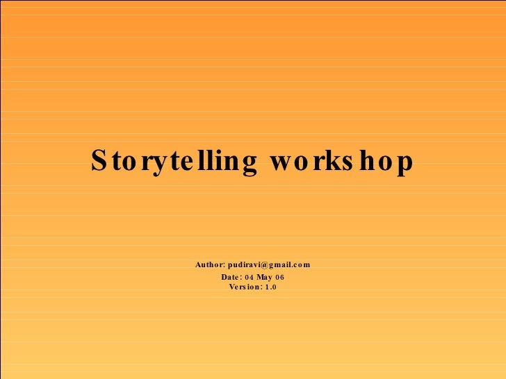 Storytelling workshop Author: pudiravi@gmail.com Date: 04 May 06 Version: 1.0