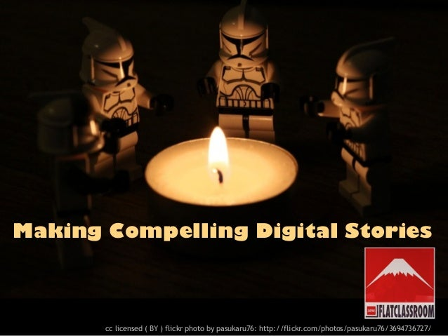 Making Compelling Digital Stories       cc licensed ( BY ) flickr photo by pasukaru76: http://flickr.com/photos/pasukaru76...