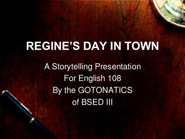 REGINE'S DAY IN TOWN  A Storytelling Presentation       For English 108    By the GOTONATICS         of BSED III
