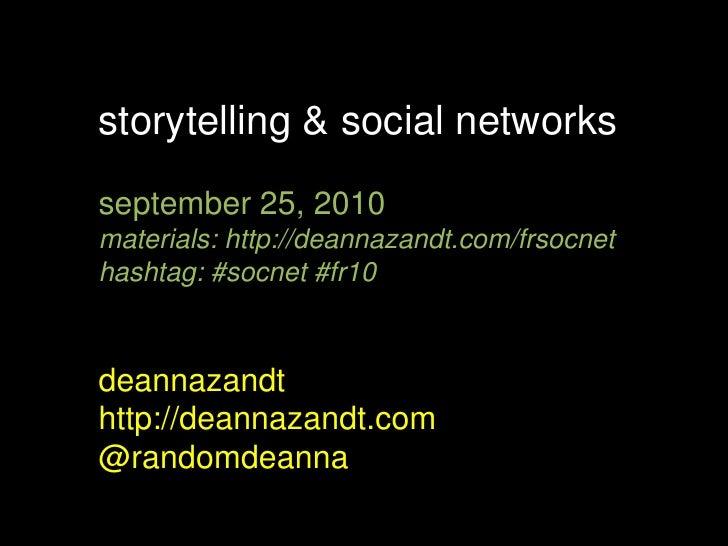 storytelling & social networks<br />september 25, 2010<br />materials: http://deannazandt.com/frsocnet<br />hashtag: #socn...