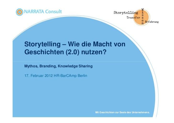 Storytelling – Wie die Macht vonGeschichten (2.0) nutzen?Mythos, Branding, Knowledge Sharing17. Februar 2012 HR-BarCAmp Be...